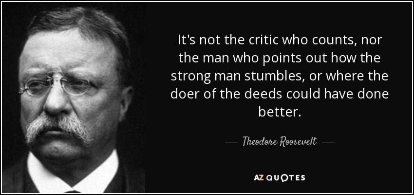 quote-it-s-not-the-critic-who-counts-nor-the-man-who-points-out-how-the-strong-man-stumbles-theodore-roosevelt-138-54-91.jpg